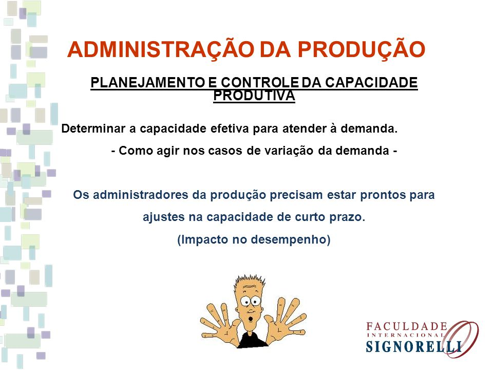 ADMINISTRAÇÃO DA PRODUÇÃO PLANEJAMENTO E CONTROLE DA CAPACIDADE PRODUTIVA Determinar a capacidade efetiva para atender à demanda. - Como agir nos caso