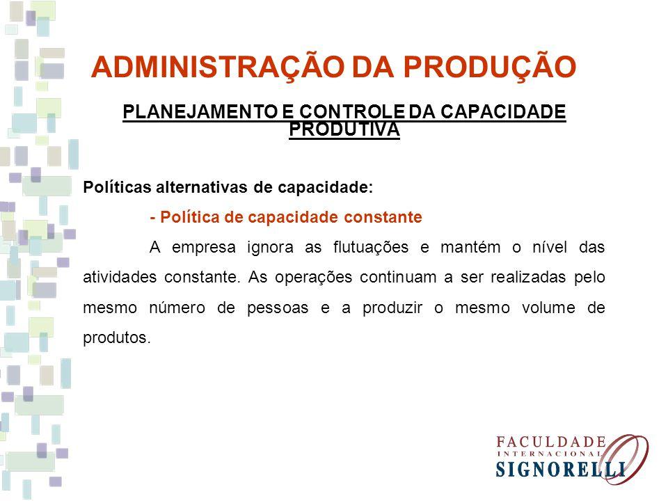 ADMINISTRAÇÃO DA PRODUÇÃO PLANEJAMENTO E CONTROLE DA CAPACIDADE PRODUTIVA Políticas alternativas de capacidade: - Política de capacidade constante A e