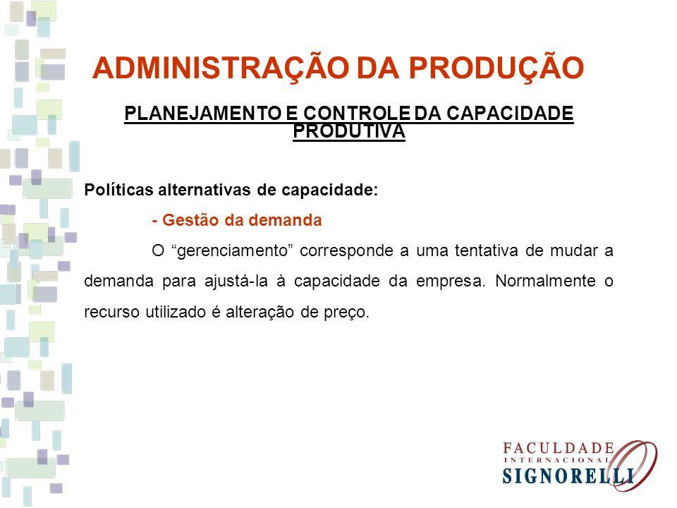 ADMINISTRAÇÃO DA PRODUÇÃO PLANEJAMENTO E CONTROLE DA CAPACIDADE PRODUTIVA Políticas alternativas de capacidade: - Gestão da demanda O gerenciamento co
