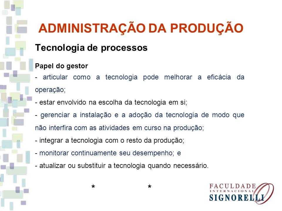 ADMINISTRAÇÃO DA PRODUÇÃO Tecnologia de processos Papel do gestor - articular como a tecnologia pode melhorar a eficácia da operação; - estar envolvid