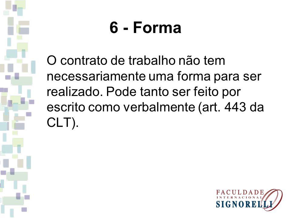 6 - Forma O contrato de trabalho não tem necessariamente uma forma para ser realizado. Pode tanto ser feito por escrito como verbalmente (art. 443 da