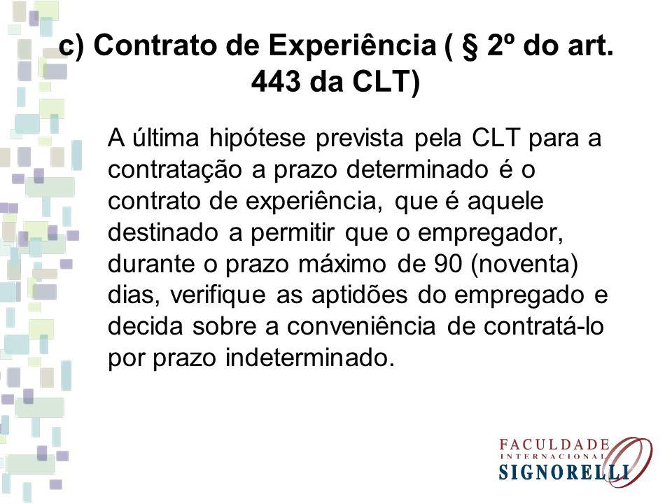 c) Contrato de Experiência ( § 2º do art. 443 da CLT) A última hipótese prevista pela CLT para a contratação a prazo determinado é o contrato de exper