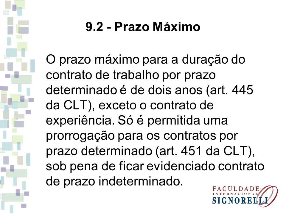9.2 - Prazo Máximo O prazo máximo para a duração do contrato de trabalho por prazo determinado é de dois anos (art. 445 da CLT), exceto o contrato de