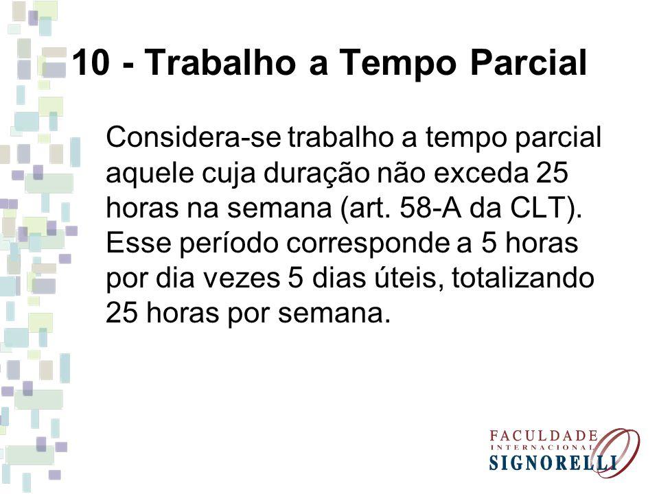 10 - Trabalho a Tempo Parcial Considera-se trabalho a tempo parcial aquele cuja duração não exceda 25 horas na semana (art. 58-A da CLT). Esse período