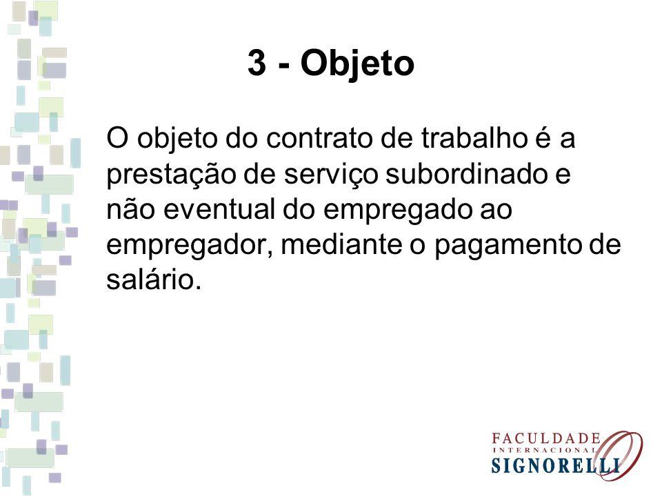 3 - Objeto O objeto do contrato de trabalho é a prestação de serviço subordinado e não eventual do empregado ao empregador, mediante o pagamento de sa