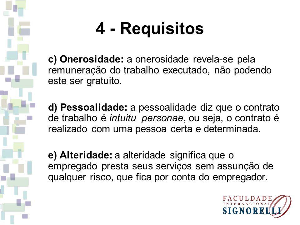 4 - Requisitos c) Onerosidade: a onerosidade revela-se pela remuneração do trabalho executado, não podendo este ser gratuito. d) Pessoalidade: a pesso