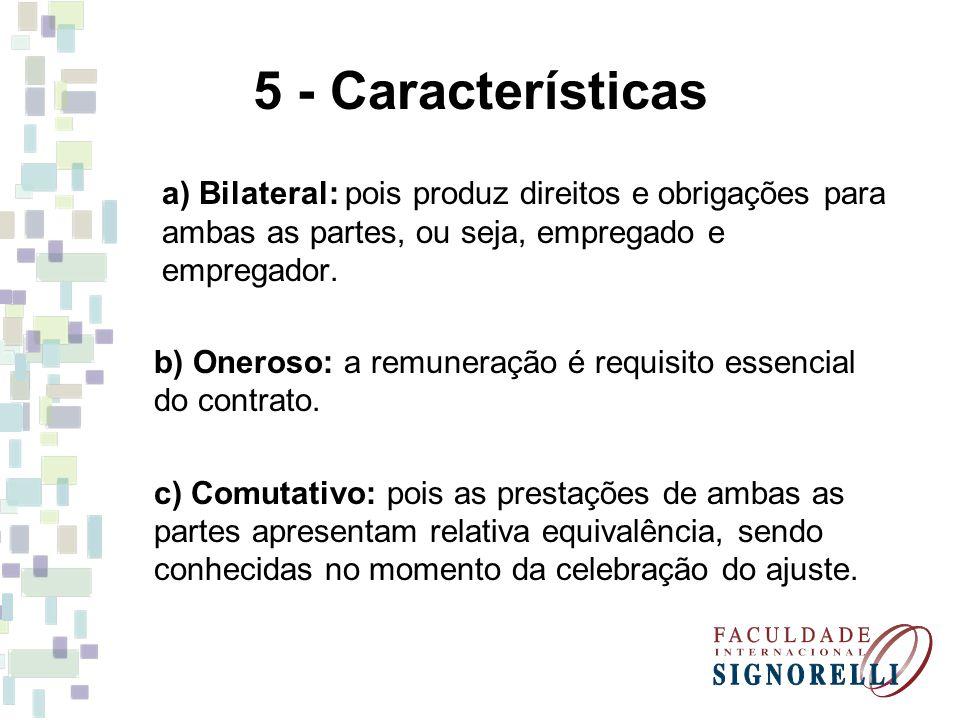 5 - Características a) Bilateral: pois produz direitos e obrigações para ambas as partes, ou seja, empregado e empregador. b) Oneroso: a remuneração é