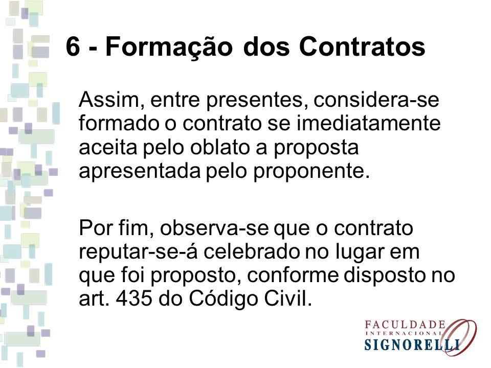 6 - Formação dos Contratos Assim, entre presentes, considera-se formado o contrato se imediatamente aceita pelo oblato a proposta apresentada pelo pro