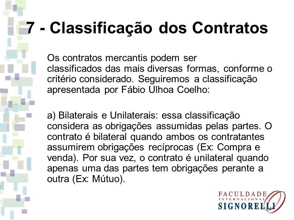7 - Classificação dos Contratos Os contratos mercantis podem ser classificados das mais diversas formas, conforme o critério considerado. Seguiremos a