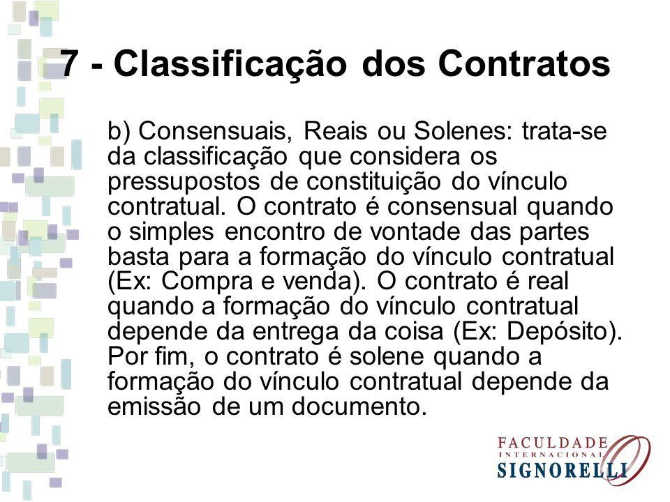 7 - Classificação dos Contratos b) Consensuais, Reais ou Solenes: trata-se da classificação que considera os pressupostos de constituição do vínculo c