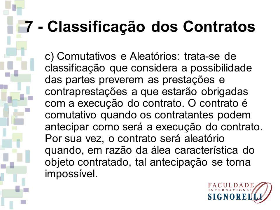 7 - Classificação dos Contratos c) Comutativos e Aleatórios: trata-se de classificação que considera a possibilidade das partes preverem as prestações