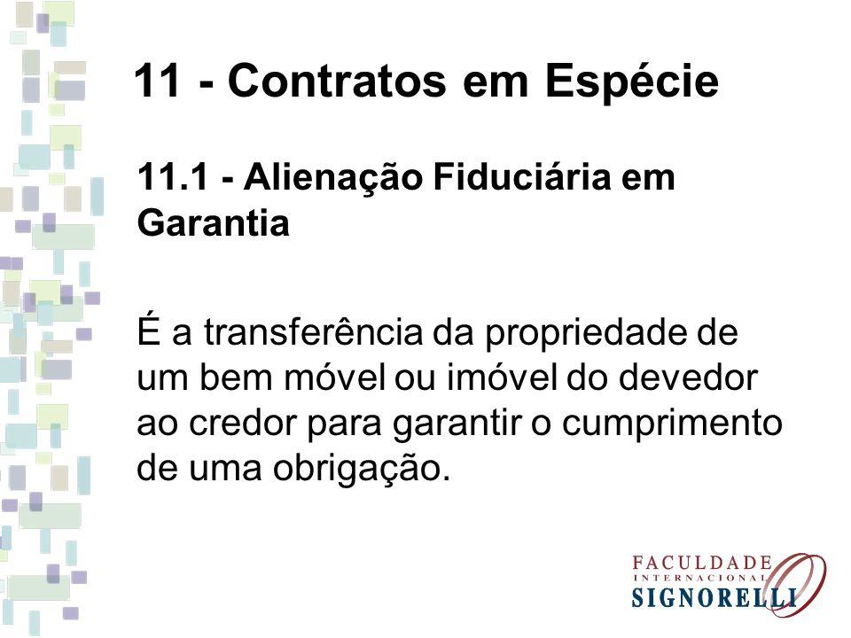11 - Contratos em Espécie 11.1 - Alienação Fiduciária em Garantia É a transferência da propriedade de um bem móvel ou imóvel do devedor ao credor para