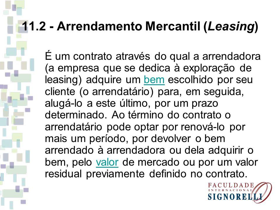 11.2 - Arrendamento Mercantil (Leasing) É um contrato através do qual a arrendadora (a empresa que se dedica à exploração de leasing) adquire um bem e