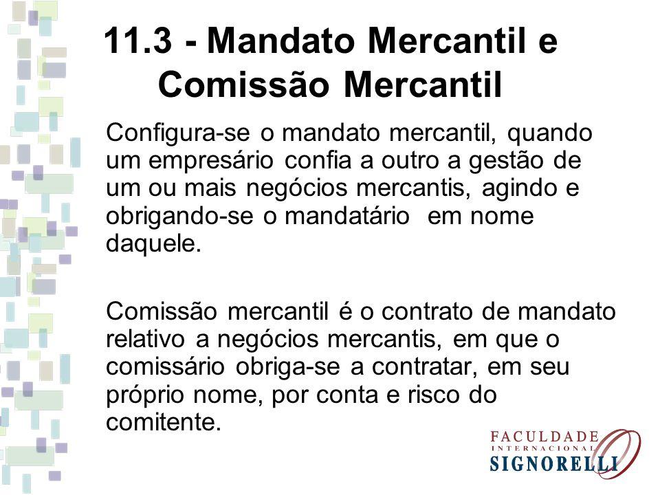 11.3 - Mandato Mercantil e Comissão Mercantil Configura-se o mandato mercantil, quando um empresário confia a outro a gestão de um ou mais negócios me