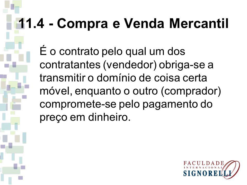 11.4 - Compra e Venda Mercantil É o contrato pelo qual um dos contratantes (vendedor) obriga-se a transmitir o domínio de coisa certa móvel, enquanto