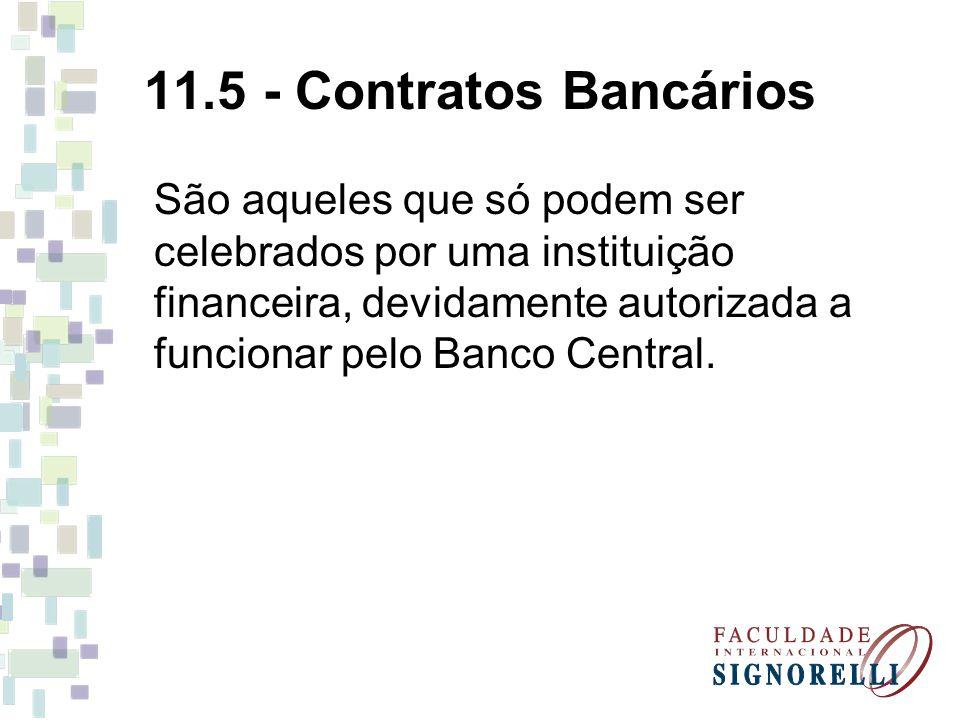 11.5 - Contratos Bancários São aqueles que só podem ser celebrados por uma instituição financeira, devidamente autorizada a funcionar pelo Banco Centr