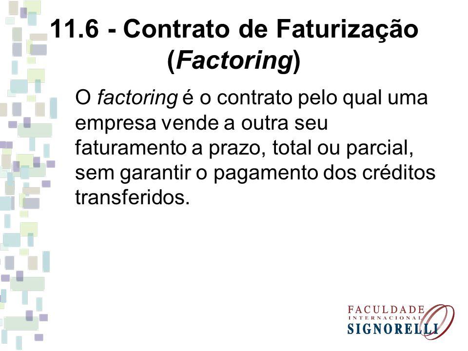 11.6 - Contrato de Faturização (Factoring) O factoring é o contrato pelo qual uma empresa vende a outra seu faturamento a prazo, total ou parcial, sem