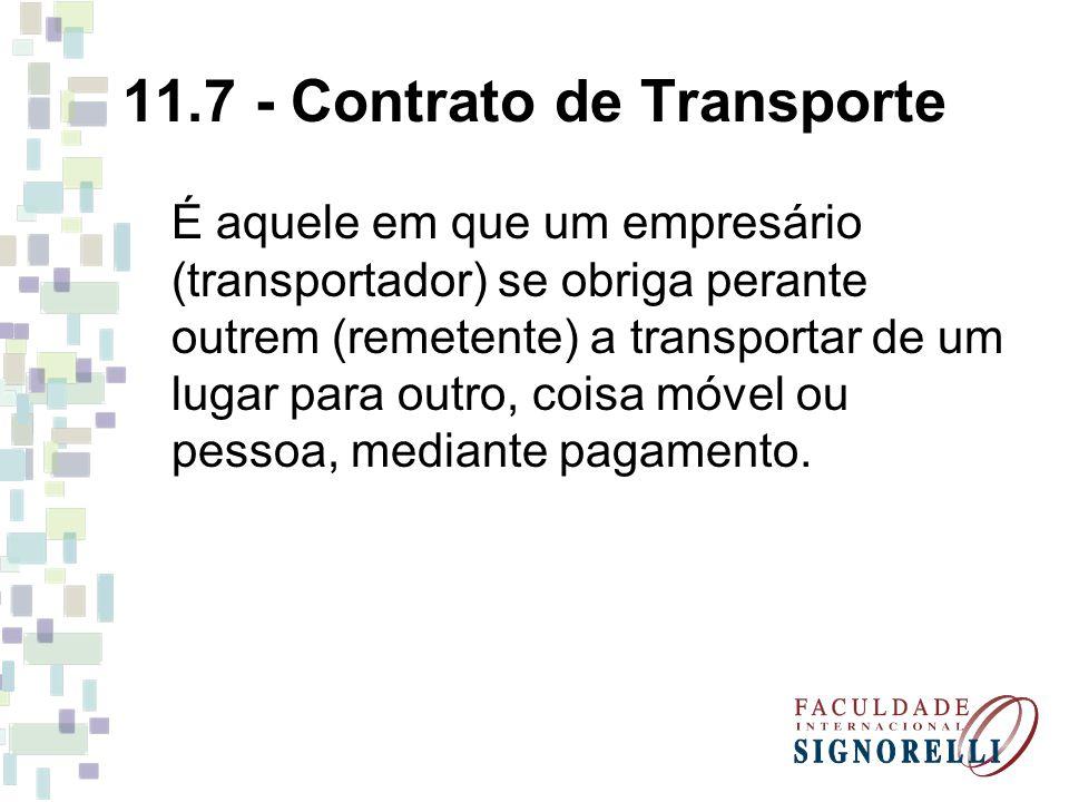 11.7 - Contrato de Transporte É aquele em que um empresário (transportador) se obriga perante outrem (remetente) a transportar de um lugar para outro,