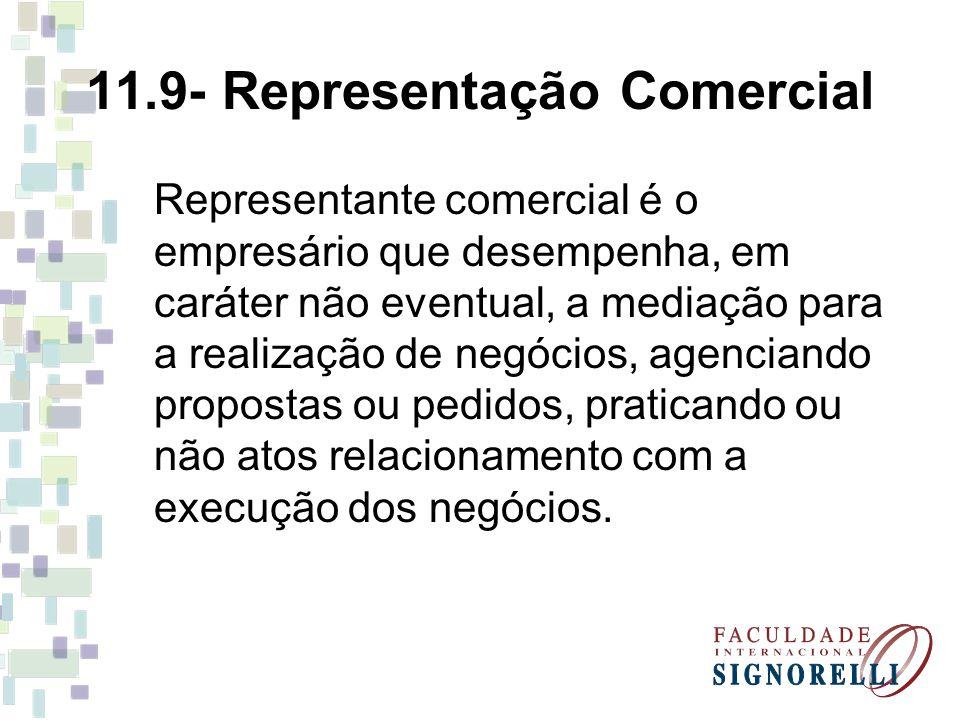 11.9- Representação Comercial Representante comercial é o empresário que desempenha, em caráter não eventual, a mediação para a realização de negócios
