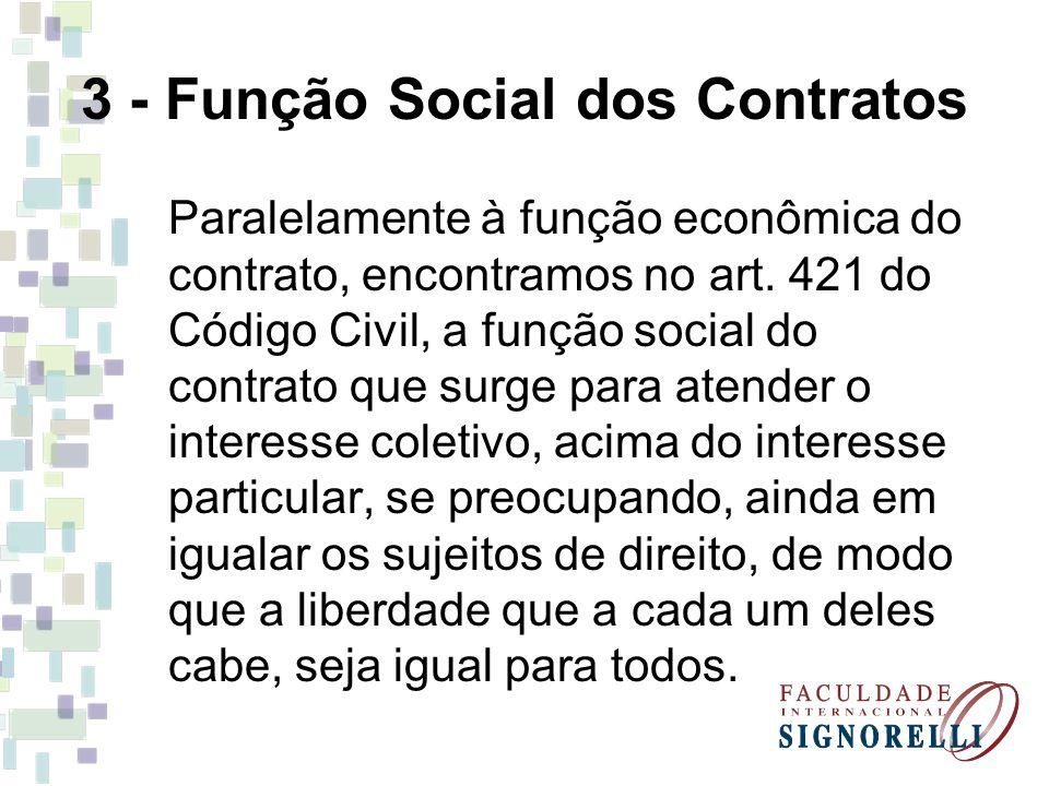 3 - Função Social dos Contratos Paralelamente à função econômica do contrato, encontramos no art. 421 do Código Civil, a função social do contrato que