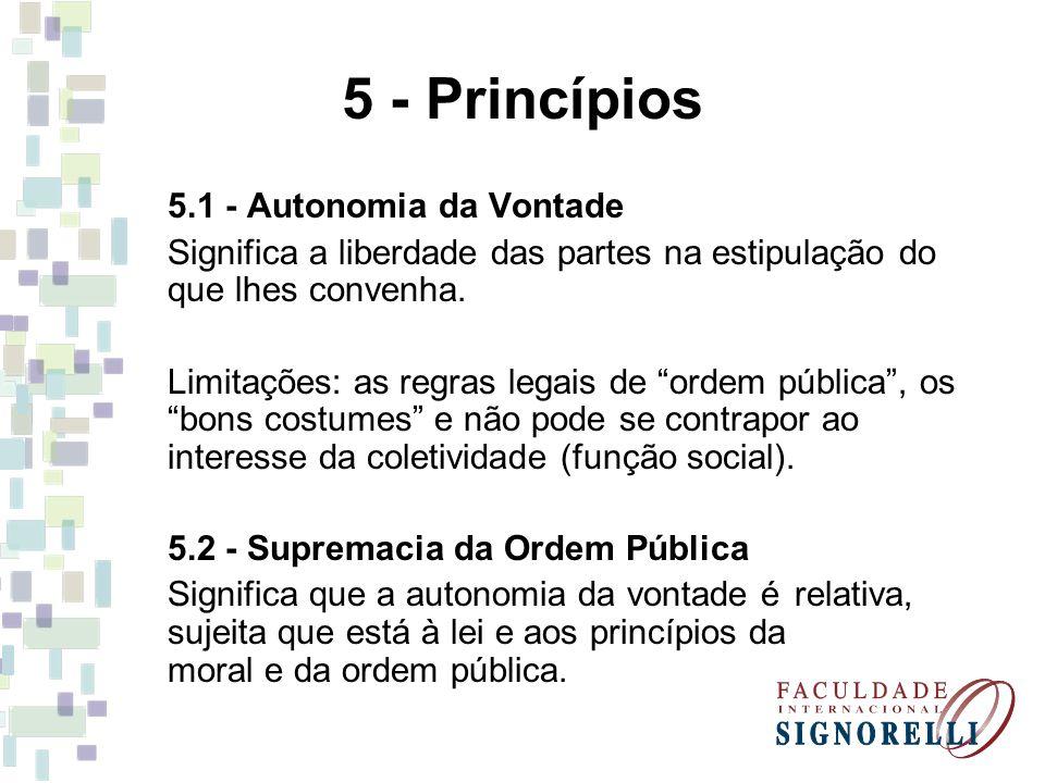 5 - Princípios 5.1 - Autonomia da Vontade Significa a liberdade das partes na estipulação do que lhes convenha. Limitações: as regras legais de ordem