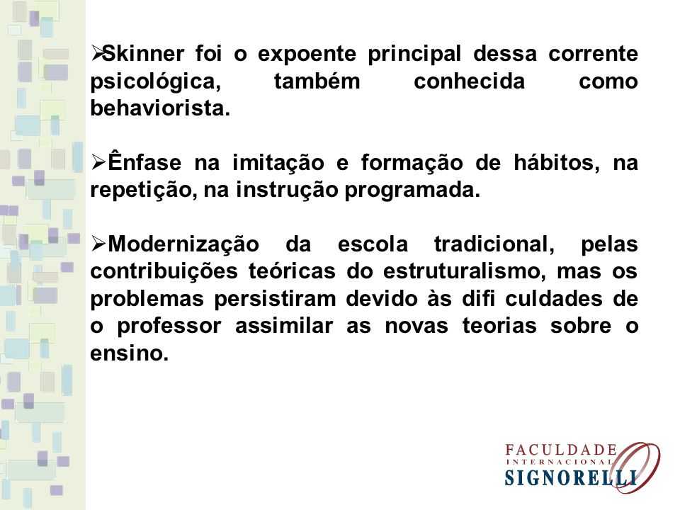 Skinner foi o expoente principal dessa corrente psicológica, também conhecida como behaviorista. Ênfase na imitação e formação de hábitos, na repetiçã