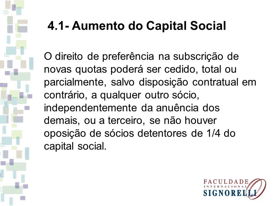4.1- Aumento do Capital Social O direito de preferência na subscrição de novas quotas poderá ser cedido, total ou parcialmente, salvo disposição contratual em contrário, a qualquer outro sócio, independentemente da anuência dos demais, ou a terceiro, se não houver oposição de sócios detentores de 1/4 do capital social.