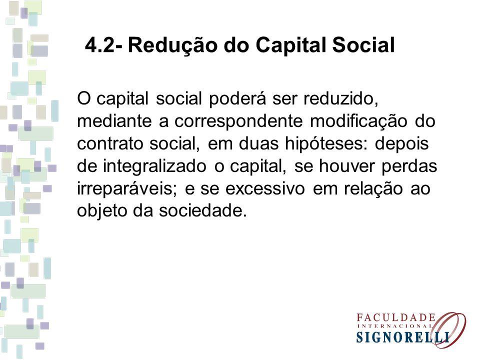 4.2- Redução do Capital Social O capital social poderá ser reduzido, mediante a correspondente modificação do contrato social, em duas hipóteses: depois de integralizado o capital, se houver perdas irreparáveis; e se excessivo em relação ao objeto da sociedade.