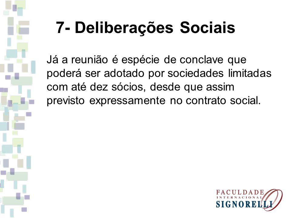 7- Deliberações Sociais Já a reunião é espécie de conclave que poderá ser adotado por sociedades limitadas com até dez sócios, desde que assim previsto expressamente no contrato social.