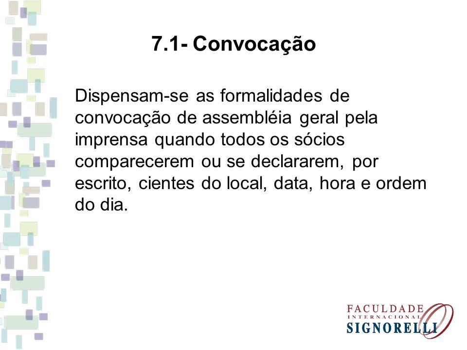 7.1- Convocação Dispensam-se as formalidades de convocação de assembléia geral pela imprensa quando todos os sócios comparecerem ou se declararem, por escrito, cientes do local, data, hora e ordem do dia.