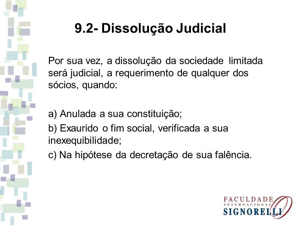 9.2- Dissolução Judicial Por sua vez, a dissolução da sociedade limitada será judicial, a requerimento de qualquer dos sócios, quando: a) Anulada a sua constituição; b) Exaurido o fim social, verificada a sua inexequibilidade; c) Na hipótese da decretação de sua falência.