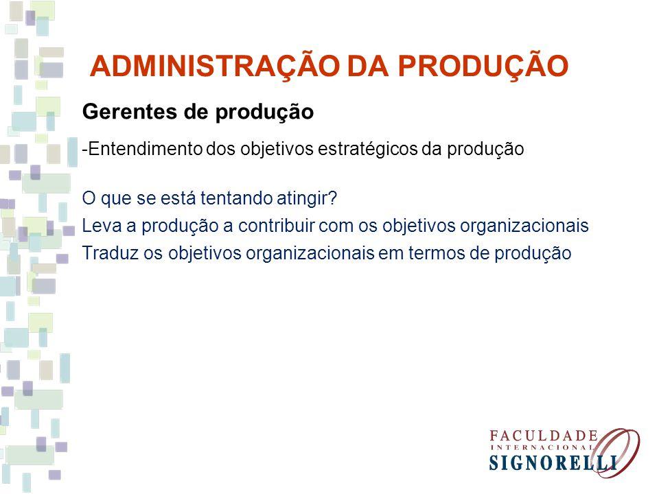 ADMINISTRAÇÃO DA PRODUÇÃO Gerentes de produção -Entendimento dos objetivos estratégicos da produção O que se está tentando atingir? Leva a produção a