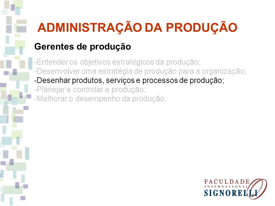 ADMINISTRAÇÃO DA PRODUÇÃO Gerentes de produção -Entender os objetivos estratégicos da produção; -Desenvolver uma estratégia de produção para a organiz
