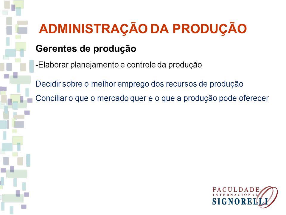 Gerentes de produção -Elaborar planejamento e controle da produção Decidir sobre o melhor emprego dos recursos de produção Conciliar o que o mercado q