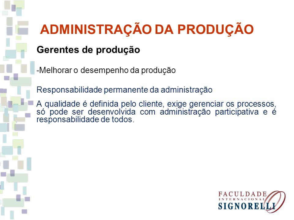 ADMINISTRAÇÃO DA PRODUÇÃO Gerentes de produção -Melhorar o desempenho da produção Responsabilidade permanente da administração A qualidade é definida