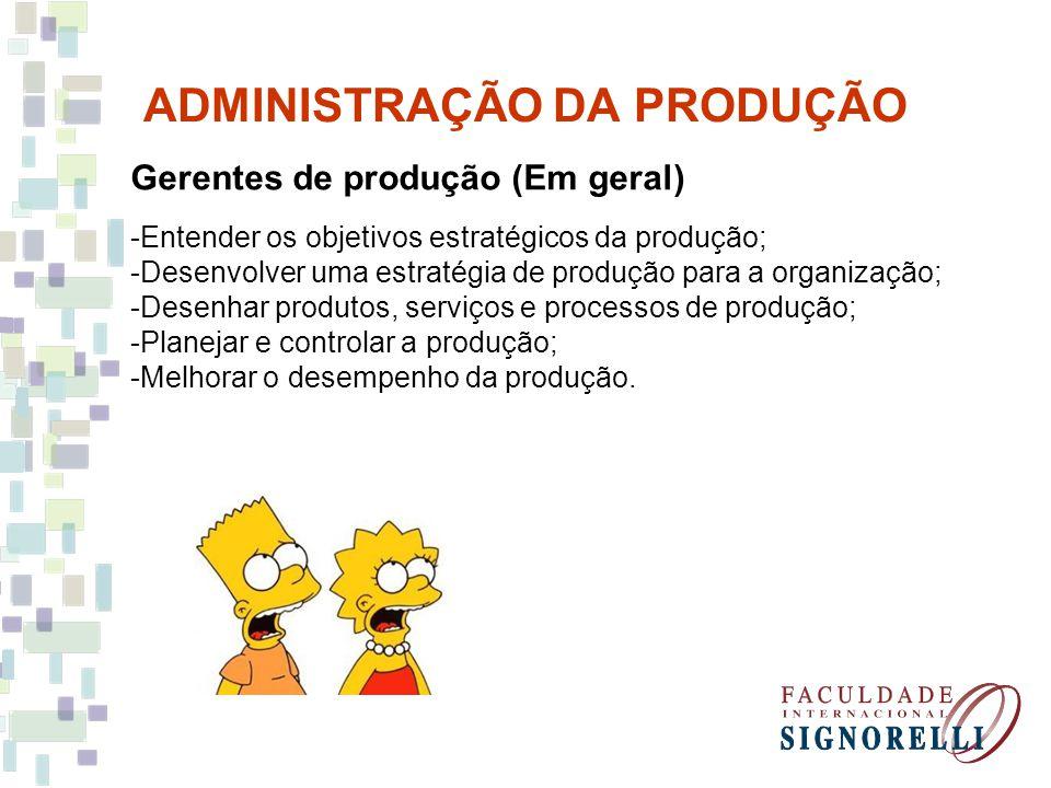 ADMINISTRAÇÃO DA PRODUÇÃO Gerentes de produção (Em geral) -Entender os objetivos estratégicos da produção; -Desenvolver uma estratégia de produção par