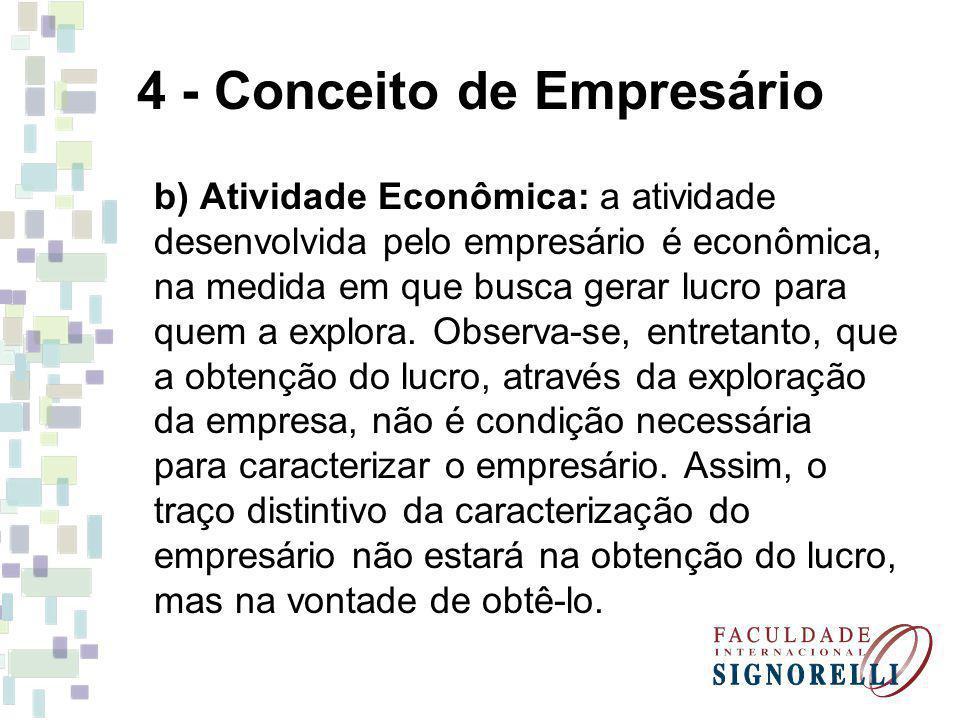 4 - Conceito de Empresário b) Atividade Econômica: a atividade desenvolvida pelo empresário é econômica, na medida em que busca gerar lucro para quem