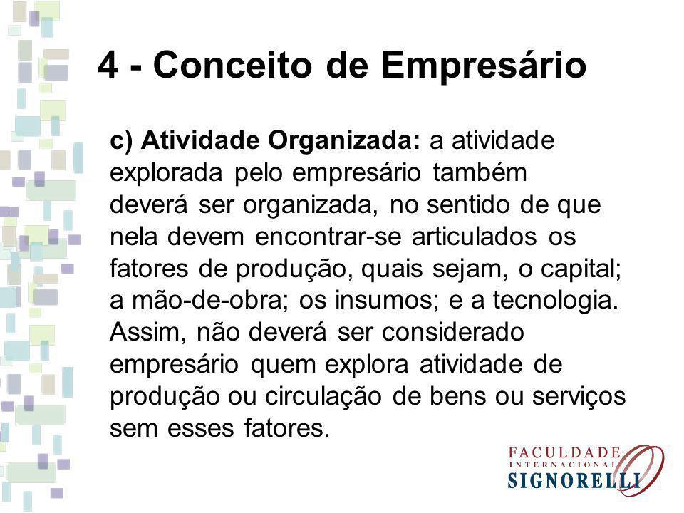 4 - Conceito de Empresário c) Atividade Organizada: a atividade explorada pelo empresário também deverá ser organizada, no sentido de que nela devem e