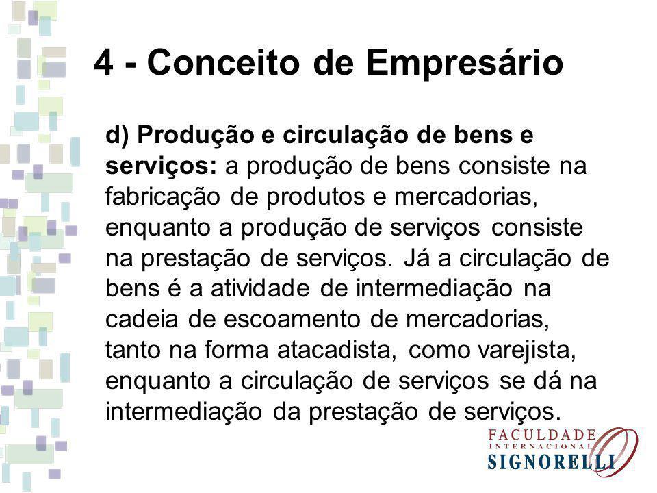 4 - Conceito de Empresário d) Produção e circulação de bens e serviços: a produção de bens consiste na fabricação de produtos e mercadorias, enquanto