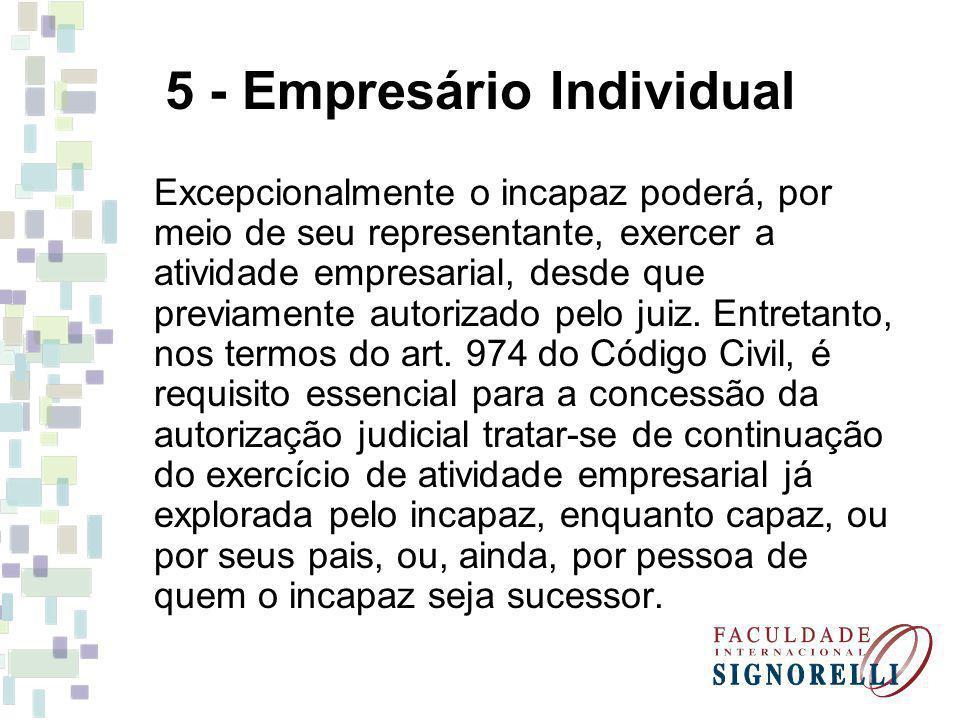 5 - Empresário Individual Excepcionalmente o incapaz poderá, por meio de seu representante, exercer a atividade empresarial, desde que previamente aut