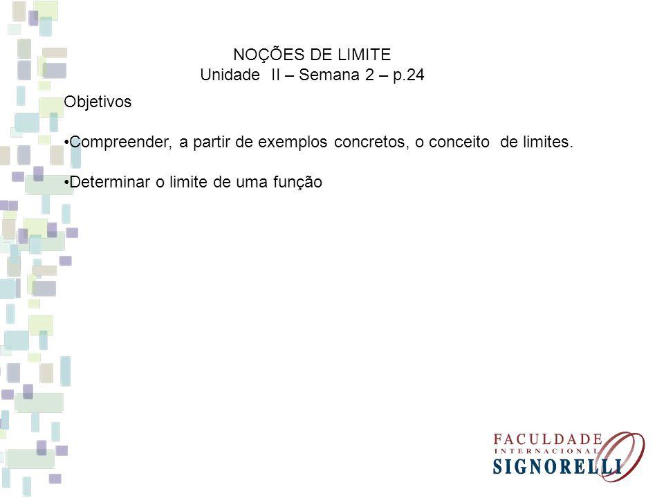 Objetivos Compreender, a partir de exemplos concretos, o conceito de limites. Determinar o limite de uma função NOÇÕES DE LIMITE Unidade II – Semana 2