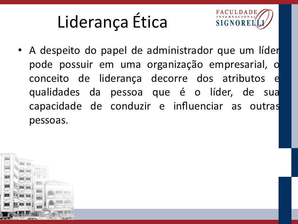 Liderança Ética A despeito do papel de administrador que um líder pode possuir em uma organização empresarial, o conceito de liderança decorre dos atr