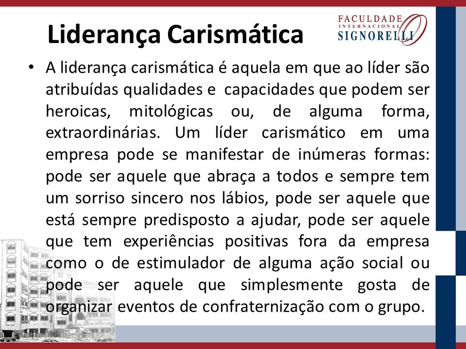Liderança Carismática A liderança carismática é aquela em que ao líder são atribuídas qualidades e capacidades que podem ser heroicas, mitológicas ou,