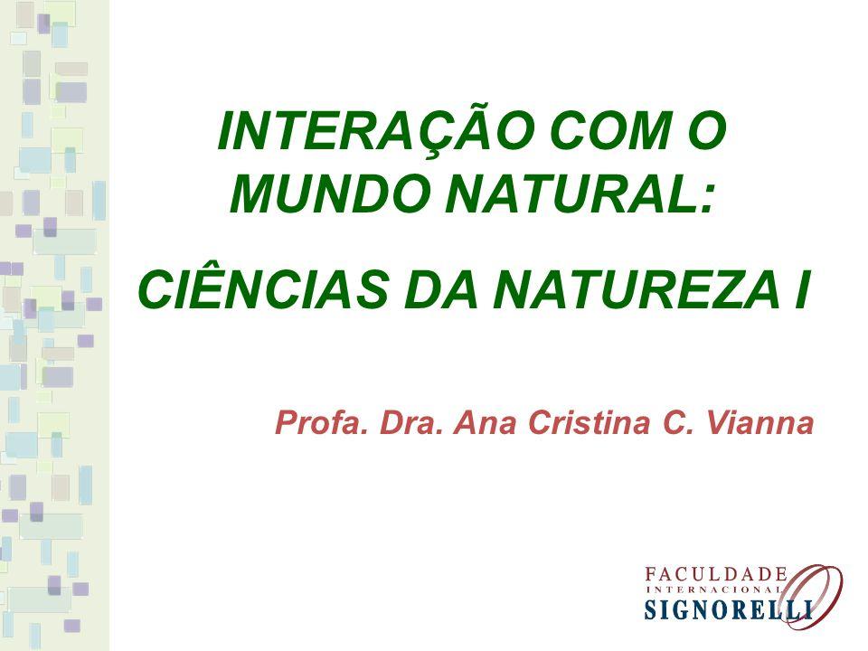 INTERAÇÃO COM O MUNDO NATURAL: CIÊNCIAS DA NATUREZA I Profa. Dra. Ana Cristina C. Vianna