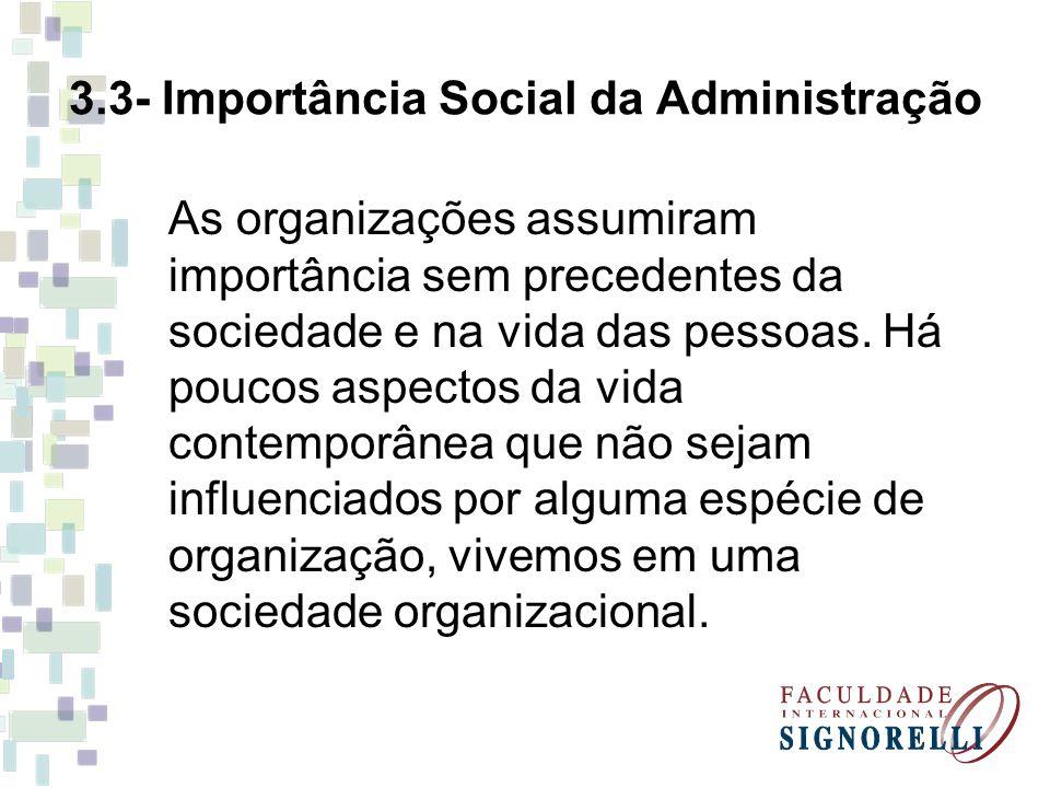 3.3- Importância Social da Administração As organizações assumiram importância sem precedentes da sociedade e na vida das pessoas. Há poucos aspectos