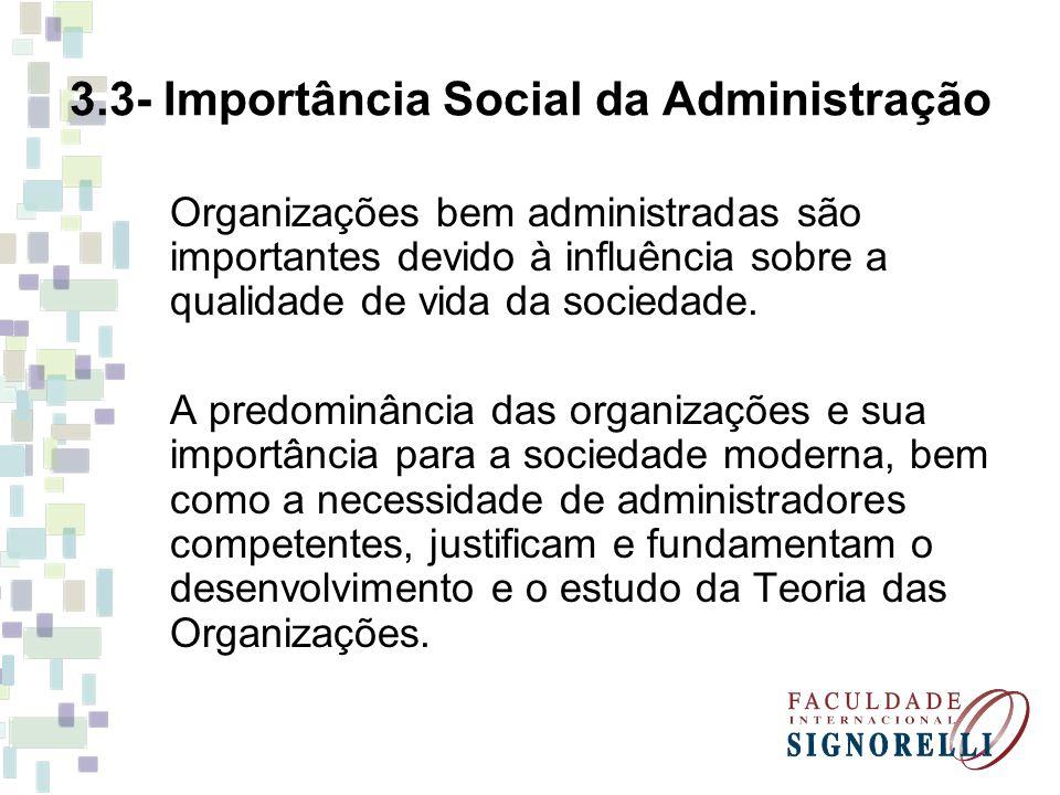 3.3- Importância Social da Administração Organizações bem administradas são importantes devido à influência sobre a qualidade de vida da sociedade. A