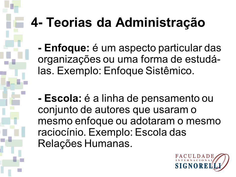 4- Teorias da Administração - Enfoque: é um aspecto particular das organizações ou uma forma de estudá- las. Exemplo: Enfoque Sistêmico. - Escola: é a