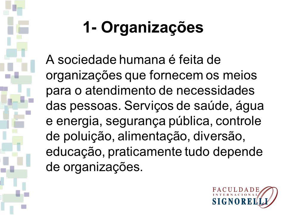 1- Organizações A sociedade humana é feita de organizações que fornecem os meios para o atendimento de necessidades das pessoas. Serviços de saúde, ág