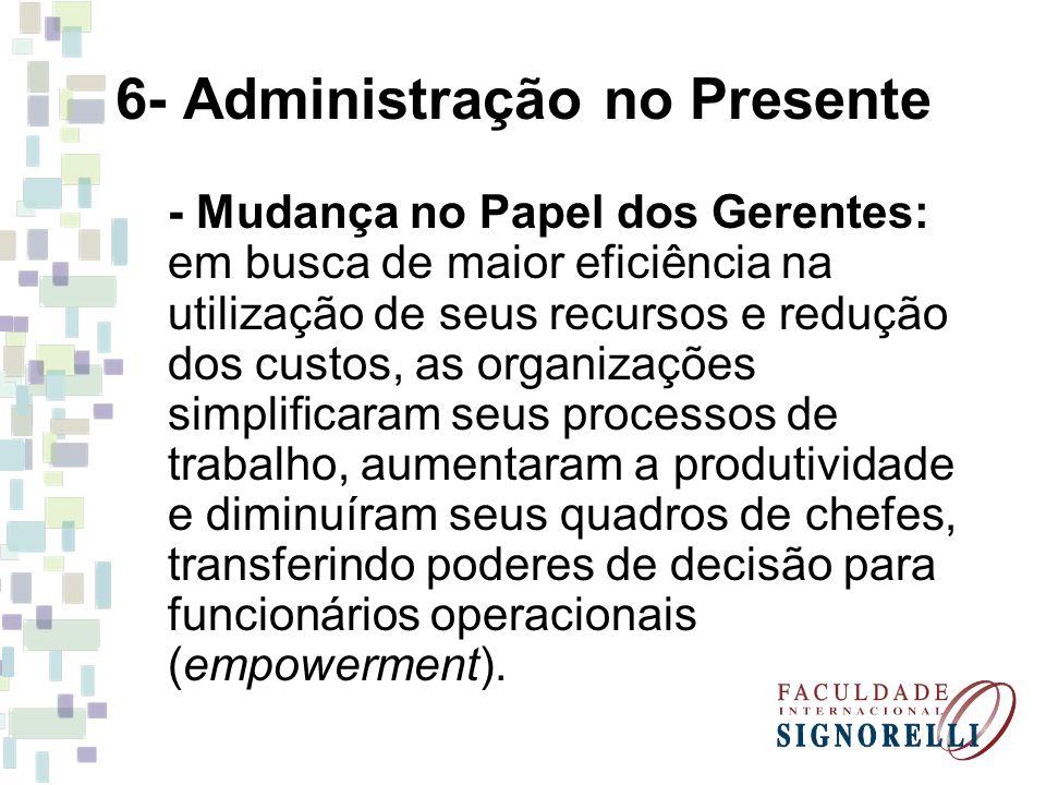 6- Administração no Presente - Mudança no Papel dos Gerentes: em busca de maior eficiência na utilização de seus recursos e redução dos custos, as org