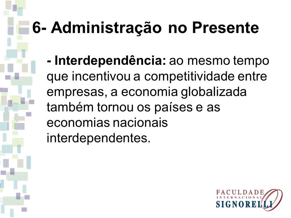 6- Administração no Presente - Interdependência: ao mesmo tempo que incentivou a competitividade entre empresas, a economia globalizada também tornou